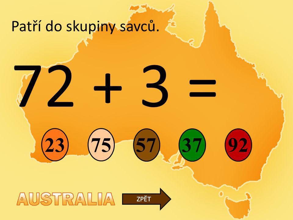 72 + 3 = 5737 23 92 ZPĚT Patří do skupiny savců. 75