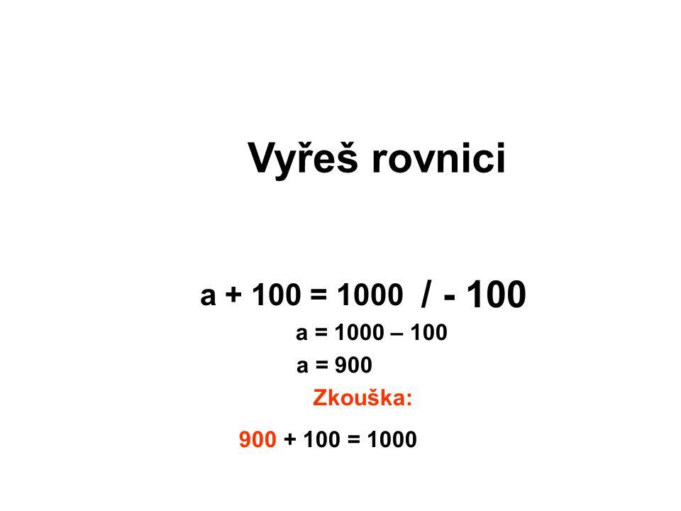 Vyřeš rovnici a = 1000 – 100 a = 900 Zkouška: 900 + 100 = 1000 a + 100 = 1000 / - 100