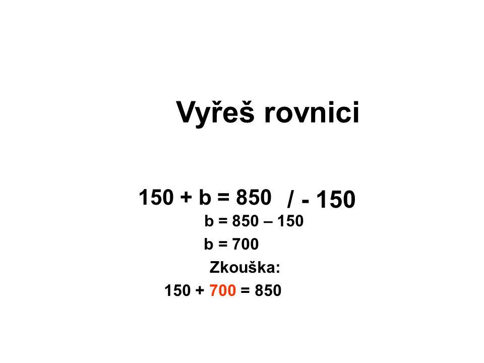 Vyřeš rovnici b = 850 – 150 b = 700 Zkouška: 150 + 700 = 850 150 + b = 850 / - 150
