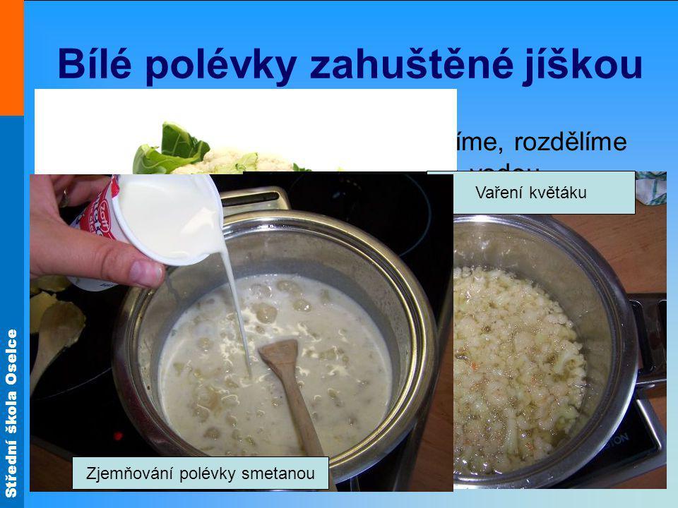 Střední škola Oselce Bílé polévky zahuštěné jíškou Květáková polévka – květák očistíme, rozdělíme na menší růžičky a propláchneme vodou. Vložíme do vr