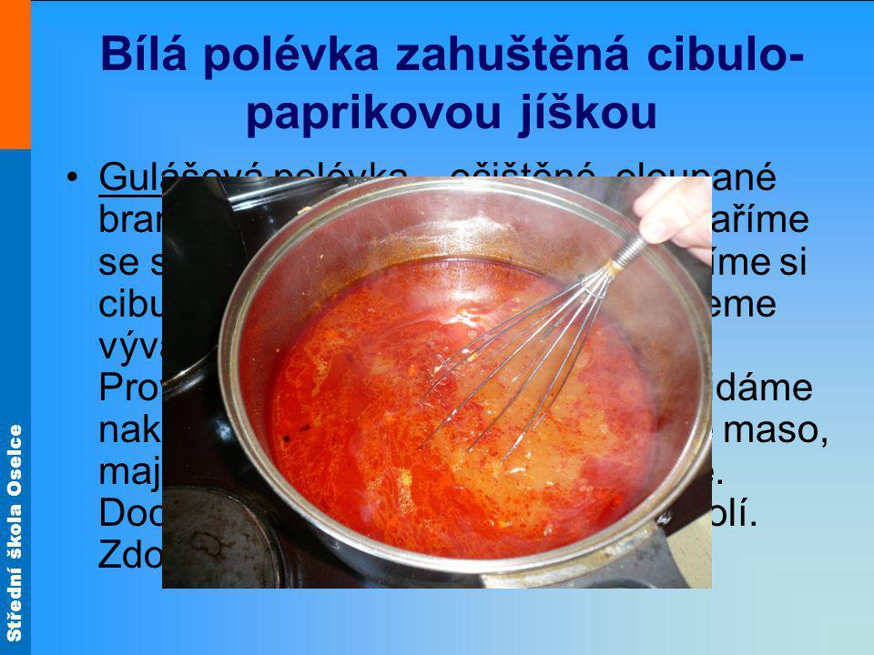 Střední škola Oselce Bílá polévka zahuštěná cibulo- paprikovou jíškou Gulášová polévka – očištěné, oloupané brambory nakrájíme na kostičky a vaříme se solí a kmínem doměkka.