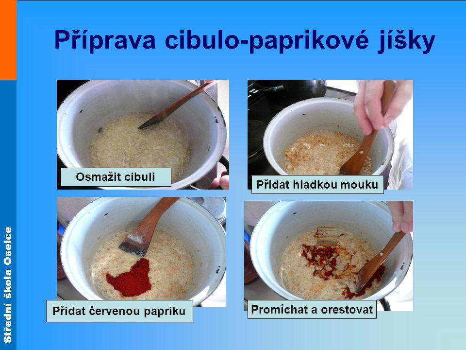 Střední škola Oselce Příprava cibulo-paprikové jíšky Osmažit cibuli Přidat hladkou mouku Přidat červenou papriku Promíchat a orestovat