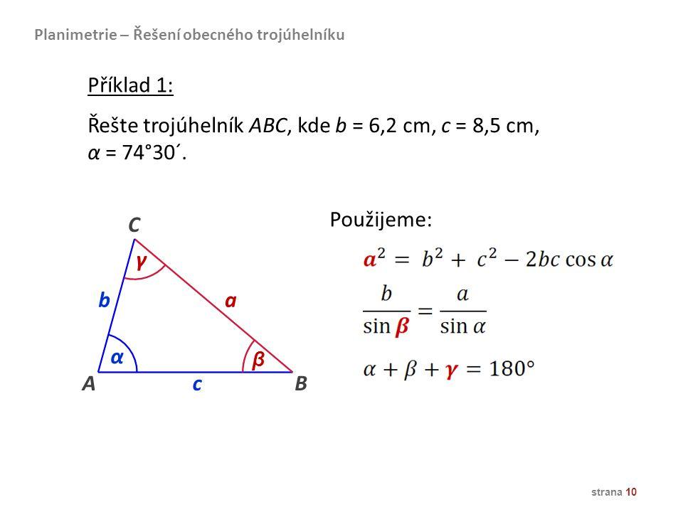 strana 10 Řešte trojúhelník ABC, kde b = 6,2 cm, c = 8,5 cm, α = 74°30´. AB ba C α β c γ Použijeme: Planimetrie – Řešení obecného trojúhelníku Příklad