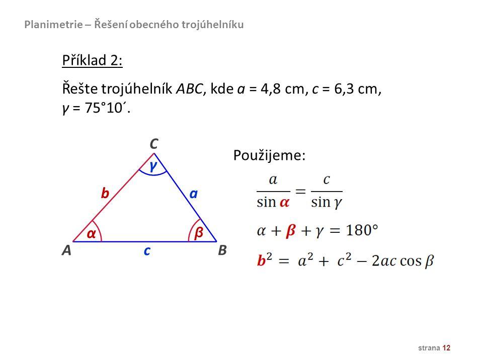 strana 12 Řešte trojúhelník ABC, kde a = 4,8 cm, c = 6,3 cm, γ = 75°10´. AB ba C α β c γ Příklad 2: Použijeme: Planimetrie – Řešení obecného trojúheln