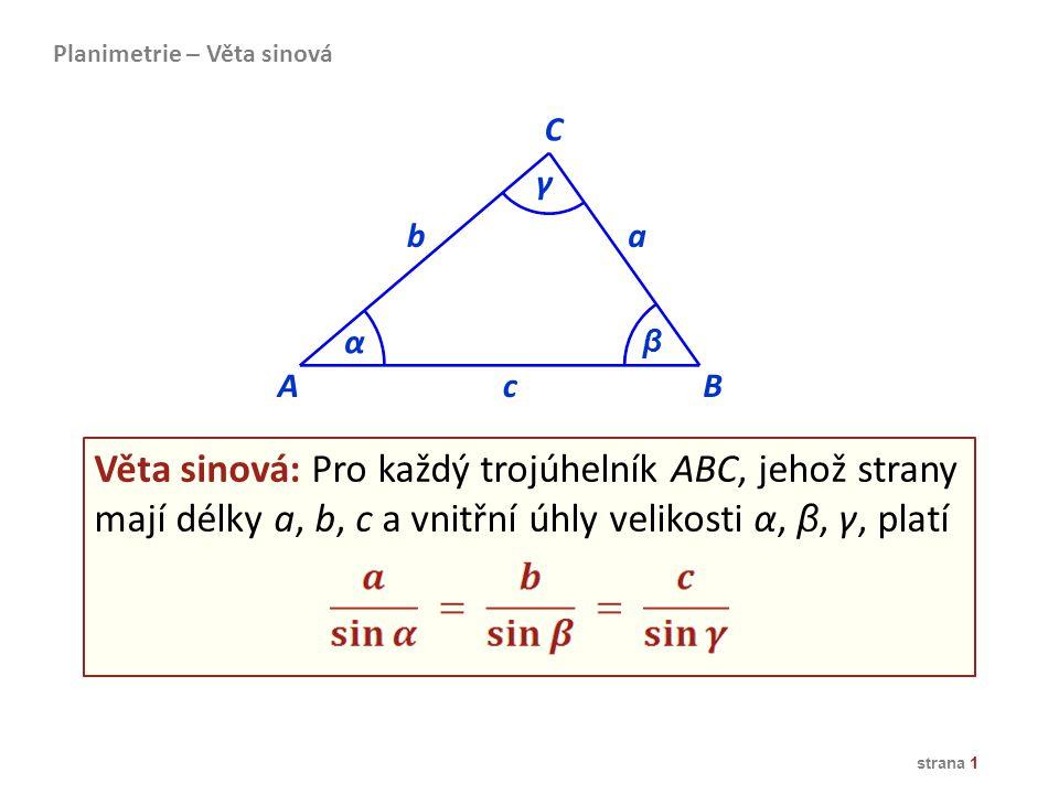 strana 1 AB ba C α β c Věta sinová: Pro každý trojúhelník ABC, jehož strany mají délky a, b, c a vnitřní úhly velikosti α, β, γ, platí γ Planimetrie –