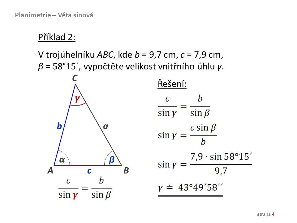 strana 4 V trojúhelníku ABC, kde b = 9,7 cm, c = 7,9 cm, β = 58°15´, vypočtěte velikost vnitřního úhlu γ. AB b a C α β c γ Řešení: Planimetrie – Věta