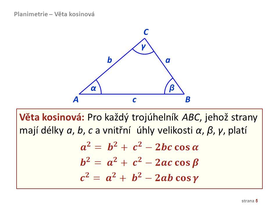 Věta kosinová: Pro každý trojúhelník ABC, jehož strany mají délky a, b, c a vnitřní úhly velikosti α, β, γ, platí strana 5 Planimetrie – Věta kosinová