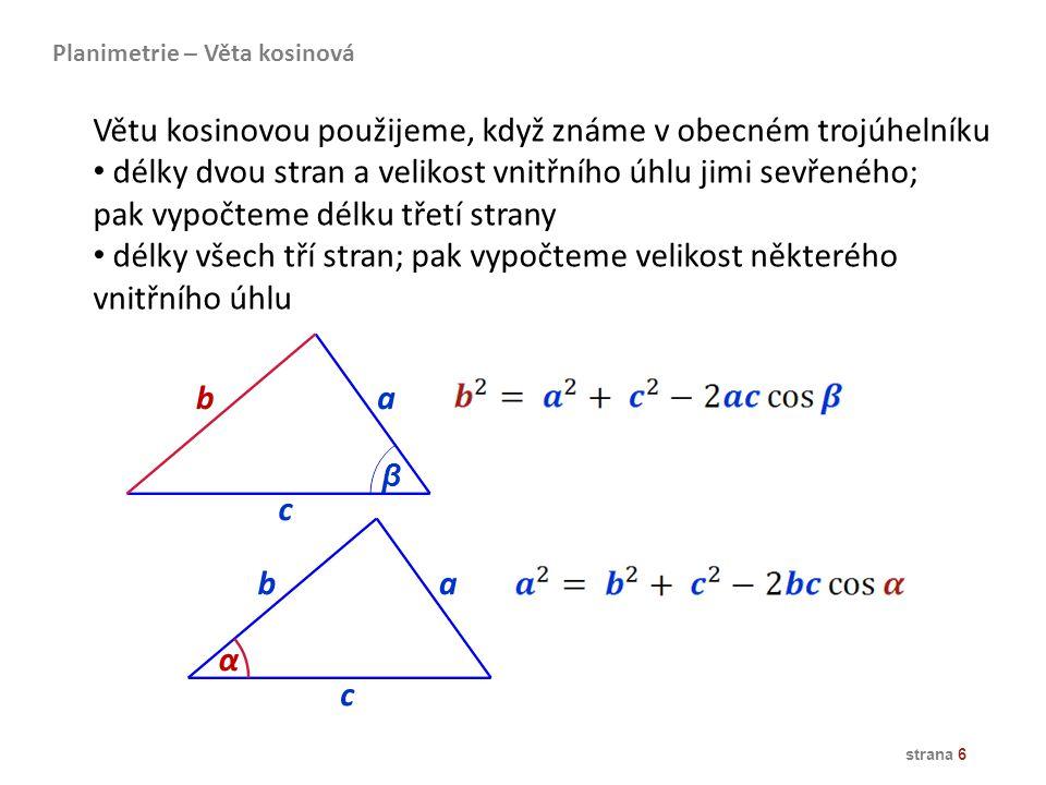 strana 6 c a ba b α β c Větu kosinovou použijeme, když známe v obecném trojúhelníku délky dvou stran a velikost vnitřního úhlu jimi sevřeného; pak vyp