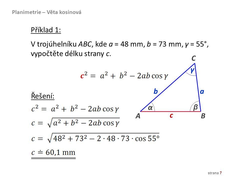 strana 7 V trojúhelníku ABC, kde a = 48 mm, b = 73 mm, γ = 55°, vypočtěte délku strany c. B ba α β γ A c C Řešení: Planimetrie – Věta kosinová Příklad