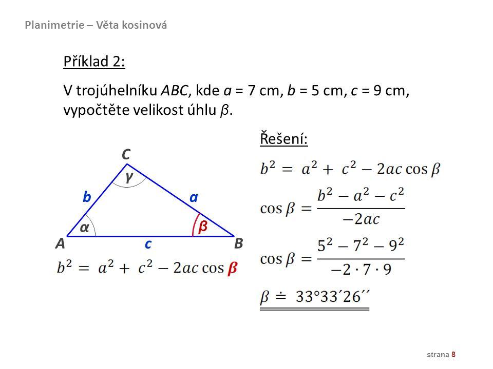 strana 8 V trojúhelníku ABC, kde a = 7 cm, b = 5 cm, c = 9 cm, vypočtěte velikost úhlu β. B ba α β γ A C c Řešení: Planimetrie – Věta kosinová Příklad