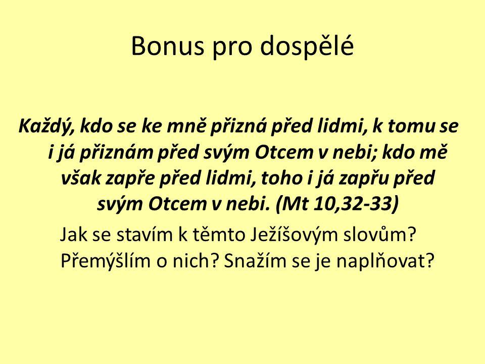 Bonus pro dospělé Každý, kdo se ke mně přizná před lidmi, k tomu se i já přiznám před svým Otcem v nebi; kdo mě však zapře před lidmi, toho i já zapřu