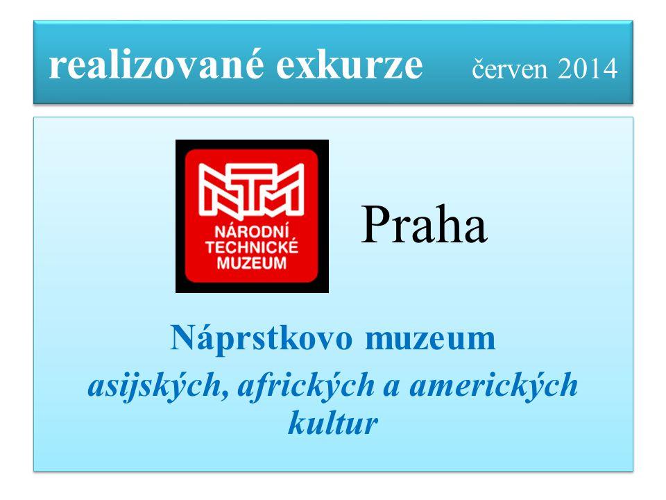 realizované exkurze červen 2014 Praha Náprstkovo muzeum asijských, afrických a amerických kultur Praha Náprstkovo muzeum asijských, afrických a americ