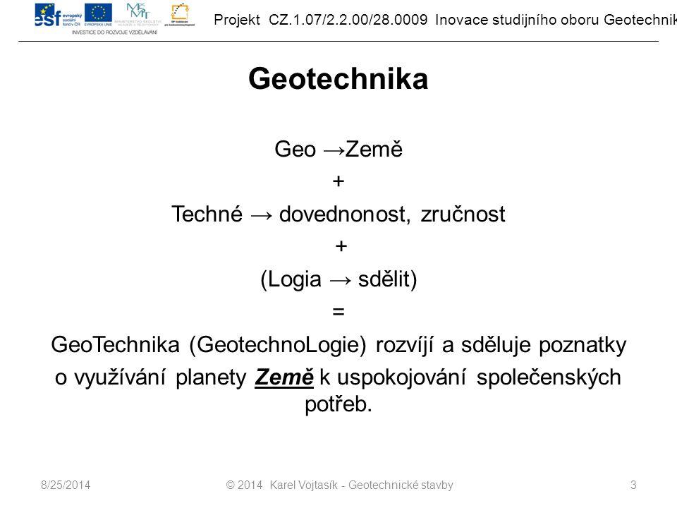 Projekt CZ.1.07/2.2.00/28.0009 Inovace studijního oboru Geotechnika Geotechnika Geo →Země + Techné → dovednonost, zručnost + (Logia → sdělit) = GeoTechnika (GeotechnoLogie) rozvíjí a sděluje poznatky o využívání planety Země k uspokojování společenských potřeb.