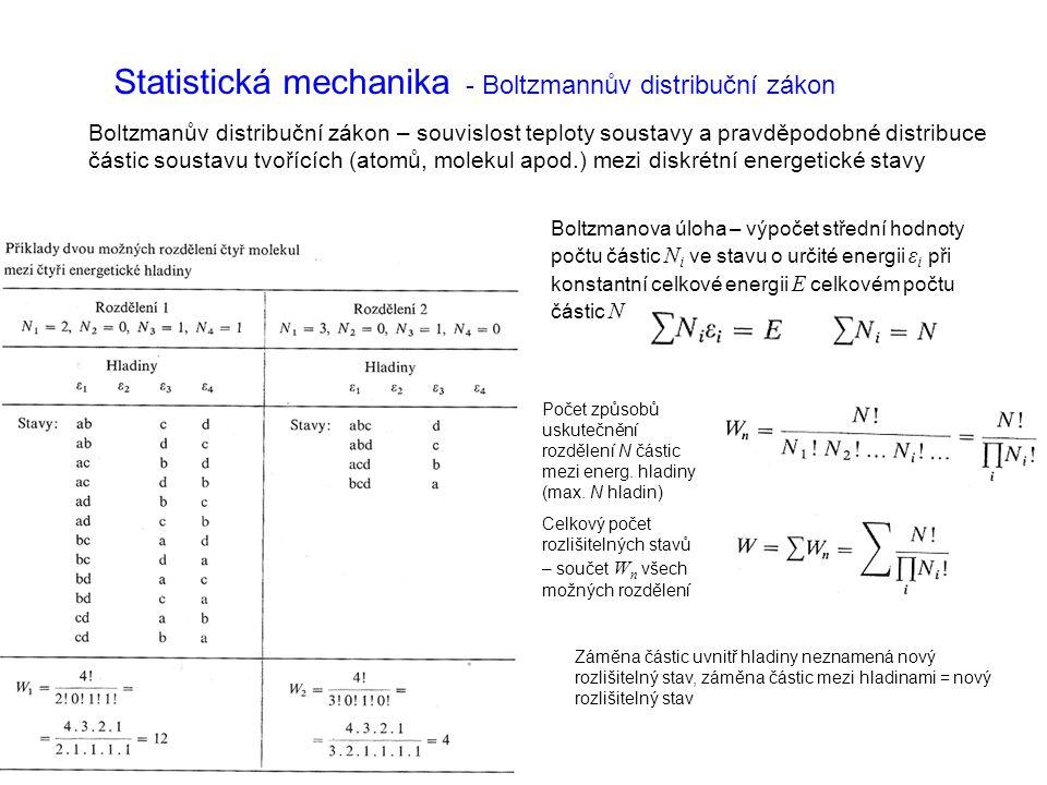 Statistická mechanika - Boltzmannův distribuční zákon Boltzmanův distribuční zákon – souvislost teploty soustavy a pravděpodobné distribuce částic soustavu tvořících (atomů, molekul apod.) mezi diskrétní energetické stavy Boltzmanova úloha – výpočet střední hodnoty počtu částic N i ve stavu o určité energii ε i při konstantní celkové energii E celkovém počtu částic N Počet způsobů uskutečnění rozdělení N částic mezi energ.