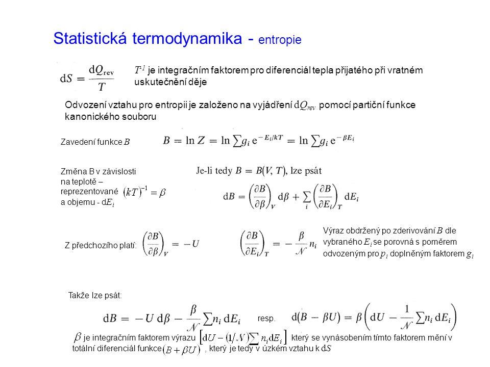Statistická termodynamika - entropie Odvození vztahu pro entropii je založeno na vyjádření dQ rev pomocí partiční funkce kanonického souboru Zavedení funkce B Změna B v závislosti na teplotě – reprezentované a objemu - d E i Z předchozího platí: Výraz obdržený po zderivování B dle vybraného E i se porovná s poměrem odvozeným pro p i doplněným faktorem g i Takže lze psát: resp.