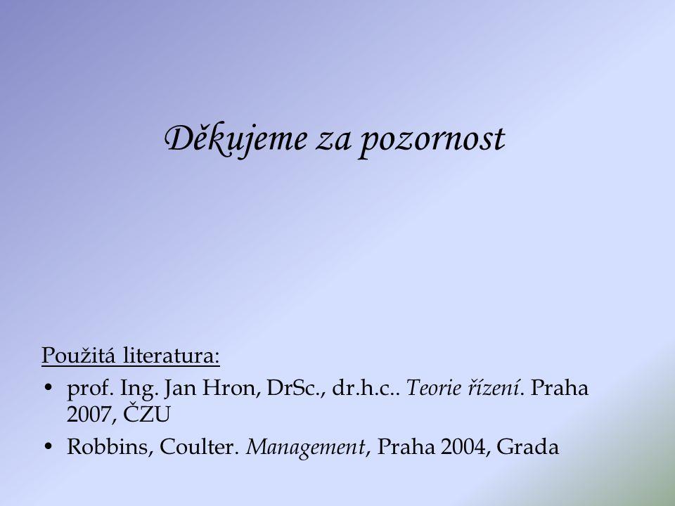 Děkujeme za pozornost Použitá literatura: prof. Ing. Jan Hron, DrSc., dr.h.c.. Teorie řízení. Praha 2007, ČZU Robbins, Coulter. Management, Praha 2004