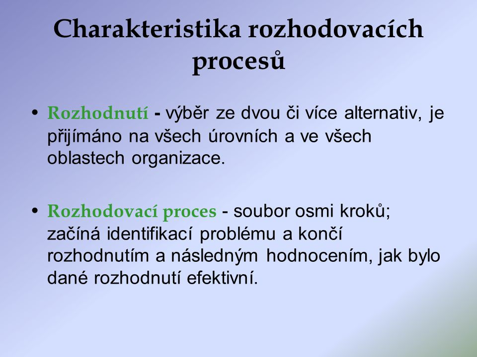 Charakteristika rozhodovacích procesů Rozhodnutí - výběr ze dvou či více alternativ, je přijímáno na všech úrovních a ve všech oblastech organizace.