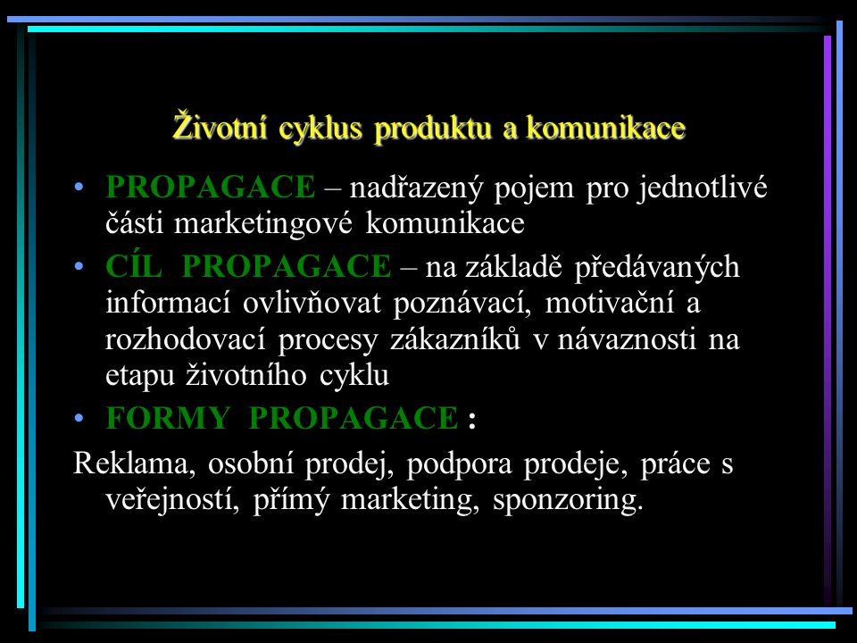 Životní cyklus produktu a komunikace PROPAGACE – nadřazený pojem pro jednotlivé části marketingové komunikace CÍL PROPAGACE – na základě předávaných i