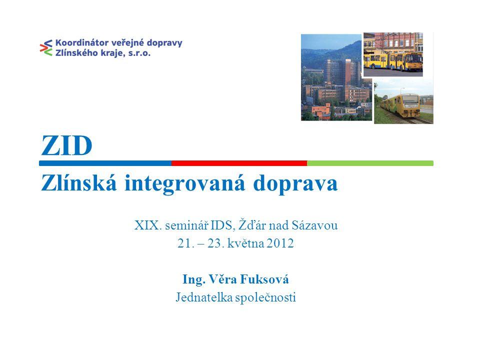 Zlínská integrovaná doprava XIX. seminář IDS, Žďár nad Sázavou 21. – 23. května 2012 Ing. Věra Fuksová Jednatelka společnosti ZID