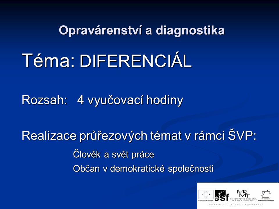 Opravárenství a diagnostika Téma: DIFERENCIÁL Rozsah: 4 vyučovací hodiny Realizace průřezových témat v rámci ŠVP: Člověk a svět práce Člověk a svět pr