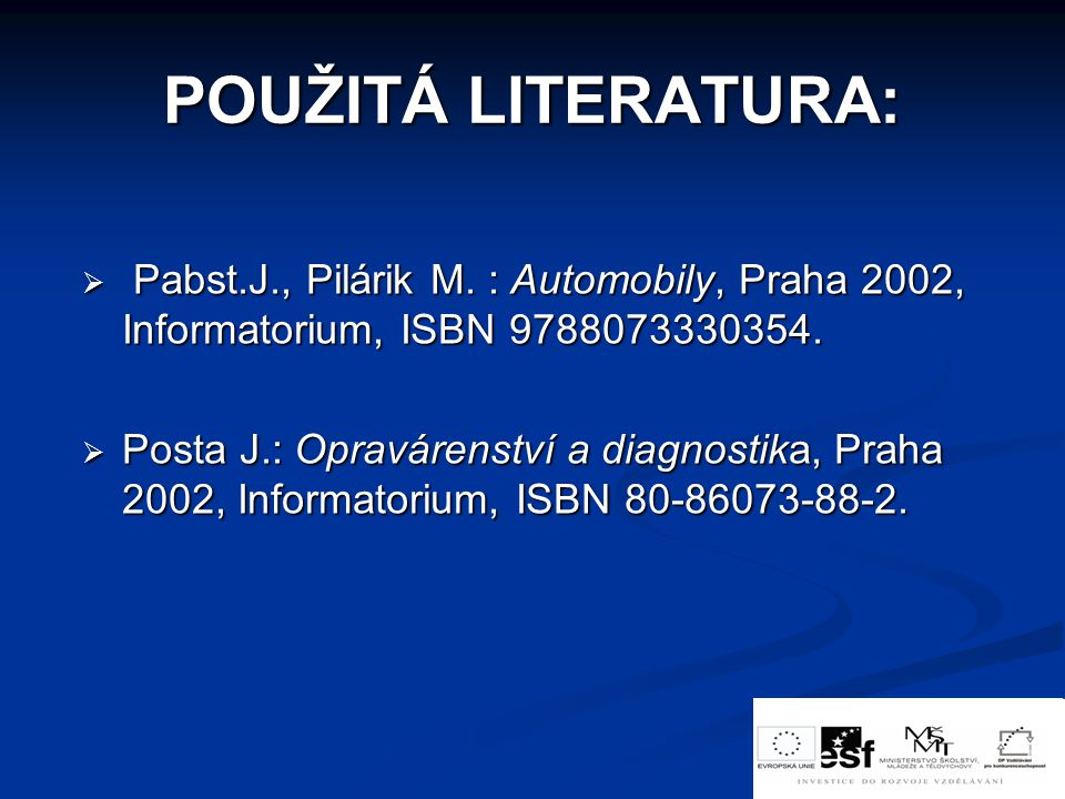 POUŽITÁ LITERATURA:  Pabst.J., Pilárik M. : Automobily, Praha 2002, Informatorium, ISBN 9788073330354.  Posta J.: Opravárenství a diagnostika, Praha