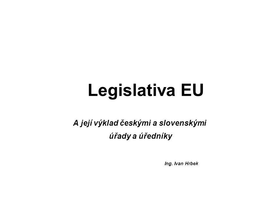 Legislativa EU A její výklad českými a slovenskými úřady a úředníky Ing. Ivan Hrbek