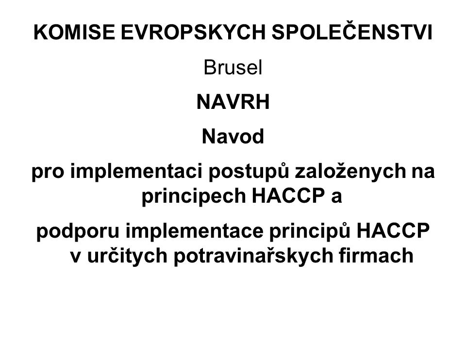 KOMISE EVROPSKYCH SPOLEČENSTVI Brusel NAVRH Navod pro implementaci postupů založenych na principech HACCP a podporu implementace principů HACCP v urči