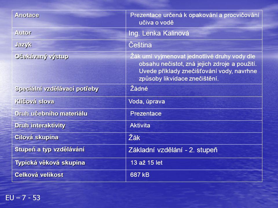 Anotace Prezentace určená k opakování a procvičování učiva o voděAutor Ing. Lenka Kalinová Jazyk Čeština Očekávaný výstup Žák umí vyjmenovat jednotliv