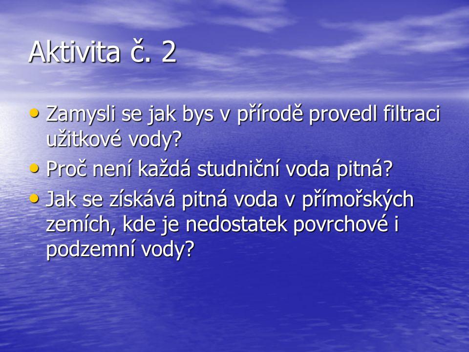 Aktivita č. 2 Zamysli se jak bys v přírodě provedl filtraci užitkové vody? Zamysli se jak bys v přírodě provedl filtraci užitkové vody? Proč není každ