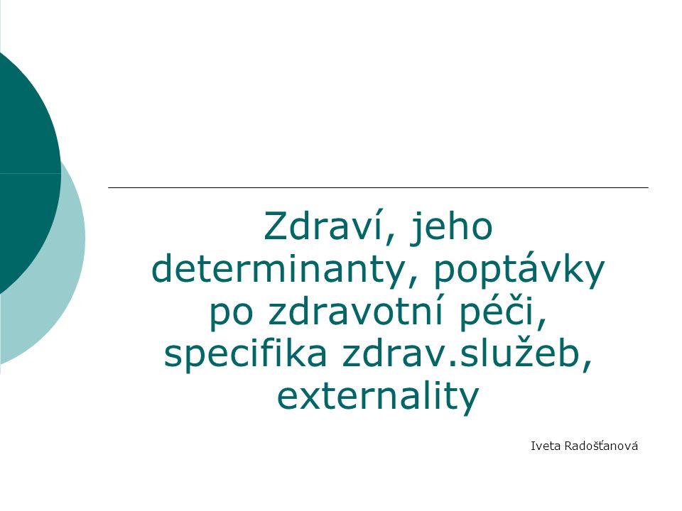 Zdraví, jeho determinanty, poptávky po zdravotní péči, specifika zdrav.služeb, externality Iveta Radošťanová