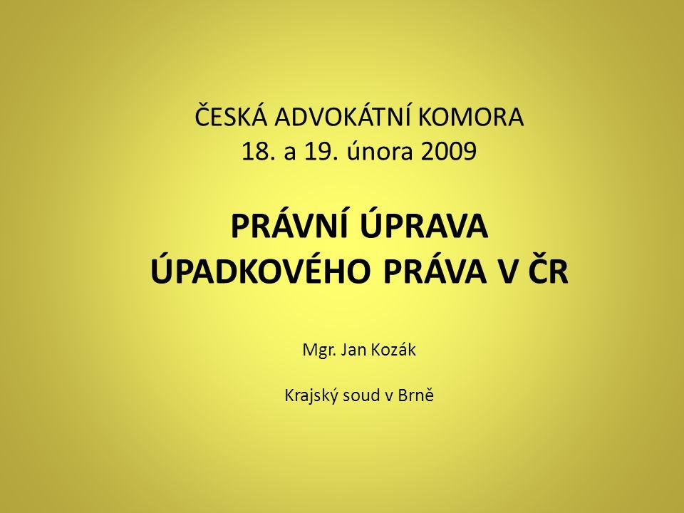 ČESKÁ ADVOKÁTNÍ KOMORA 18. a 19. února 2009 PRÁVNÍ ÚPRAVA ÚPADKOVÉHO PRÁVA V ČR Mgr. Jan Kozák Krajský soud v Brně