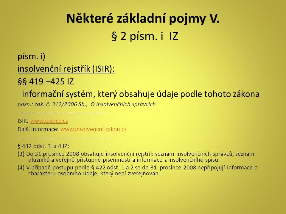 Některé základní pojmy V. § 2 písm. i IZ písm. i) insolvenční rejstřík (ISIR): §§ 419 –425 IZ informační systém, který obsahuje údaje podle tohoto zák