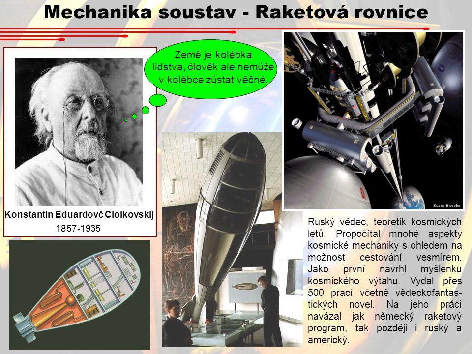 Mechanika soustav - Raketová rovnice Konstantin Eduardovč Ciolkovskij 1857-1935 Země je kolébka lidstva, člověk ale nemůže v kolébce zůstat věčně. Rus