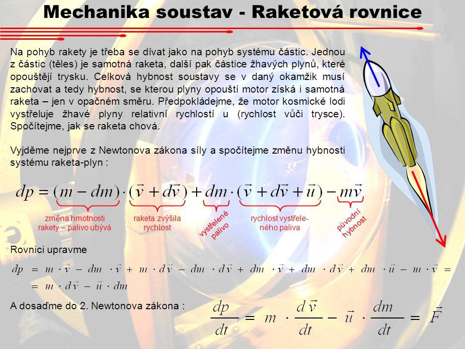 Mechanika soustav - Raketová rovnice Na pohyb rakety je třeba se dívat jako na pohyb systému částic. Jednou z částic (těles) je samotná raketa, další