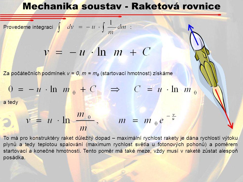 Mechanika soustav - Raketová rovnice Provedeme integraci : Za počátečních podmínek v = 0, m = m 0 (startovací hmotnost) získáme a tedy To má pro konst