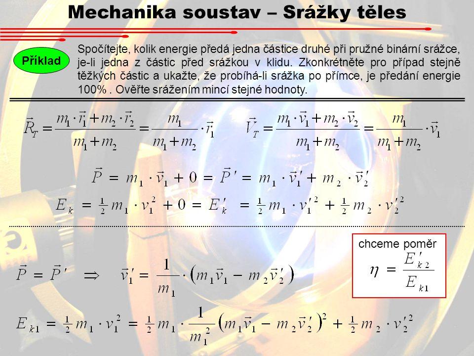 Mechanika soustav – Srážky těles Příklad Spočítejte, kolik energie předá jedna částice druhé při pružné binární srážce, je-li jedna z částic před sráž
