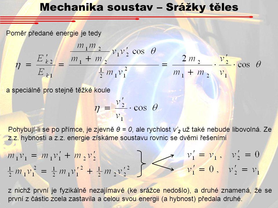 Mechanika soustav – Srážky těles Poměr předané energie je tedy a speciálně pro stejně těžké koule Pohybují-li se po přímce, je zjevně θ = 0, ale rychl