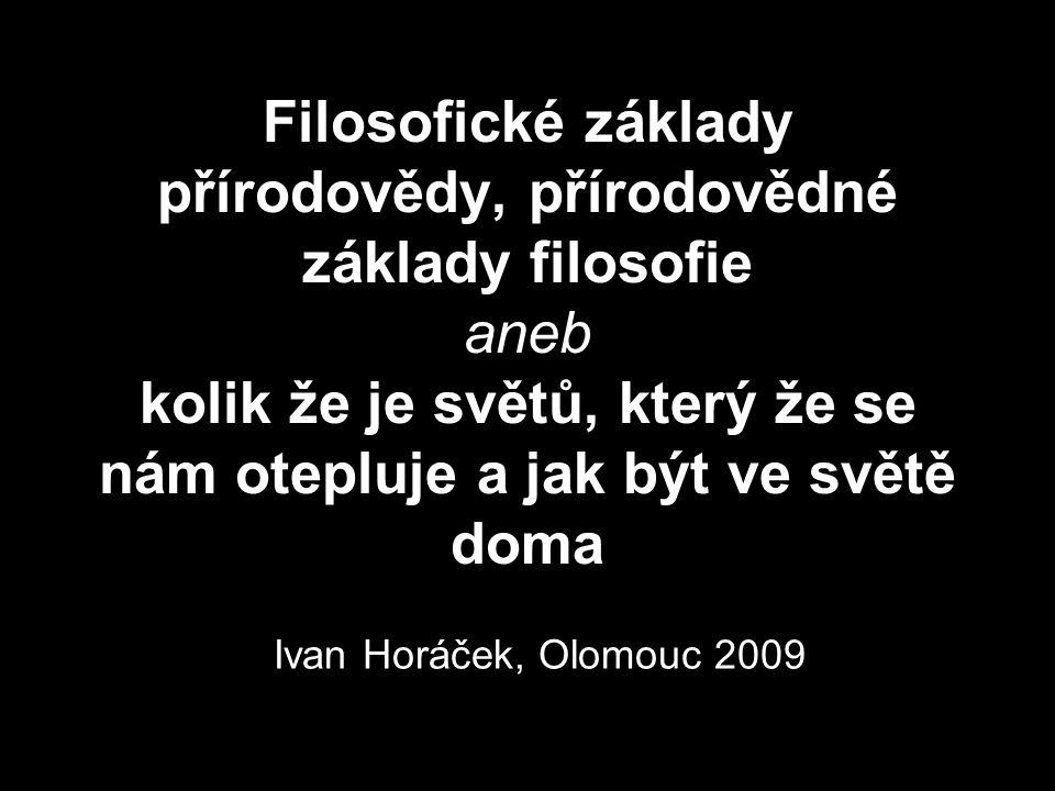 Filosofické základy přírodovědy, přírodovědné základy filosofie aneb kolik že je světů, který že se nám otepluje a jak být ve světě doma Ivan Horáček,
