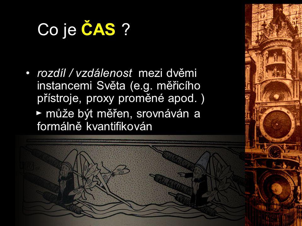 Co je ČAS ? rozdíl / vzdálenost mezi dvěmi instancemi Světa (e.g. měřicího přístroje, proxy proměné apod. ) ► může být měřen, srovnáván a formálně kva