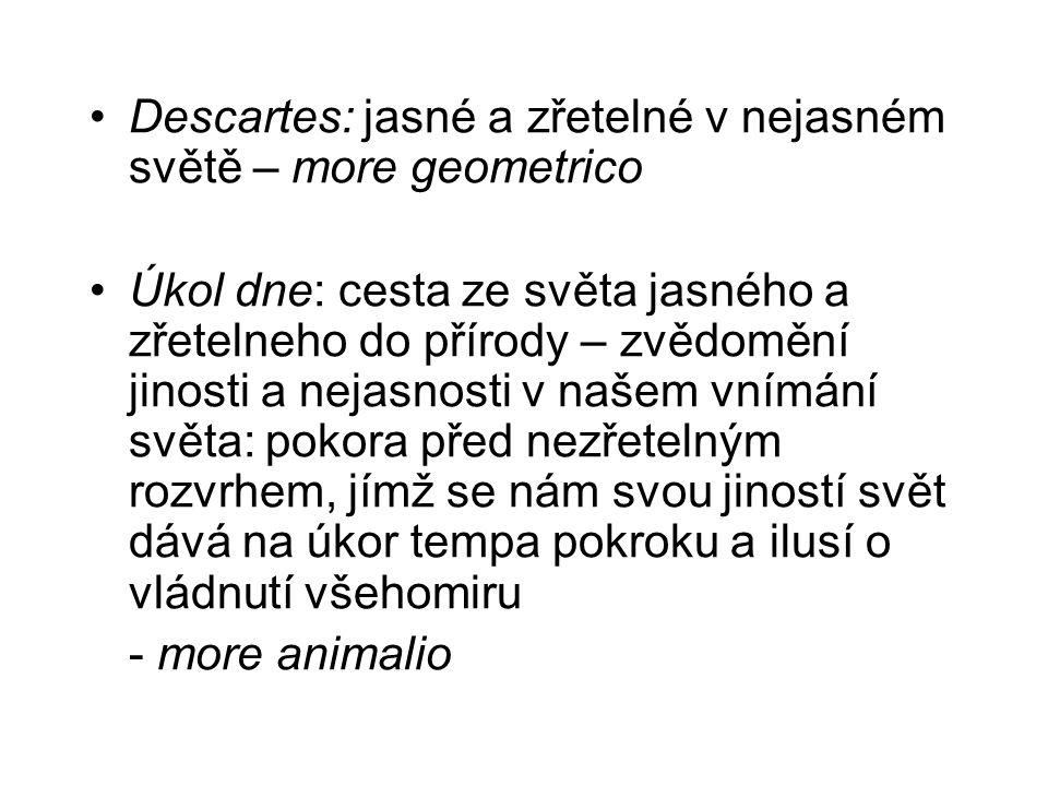 Descartes: jasné a zřetelné v nejasném světě – more geometrico Úkol dne: cesta ze světa jasného a zřetelneho do přírody – zvědomění jinosti a nejasnos