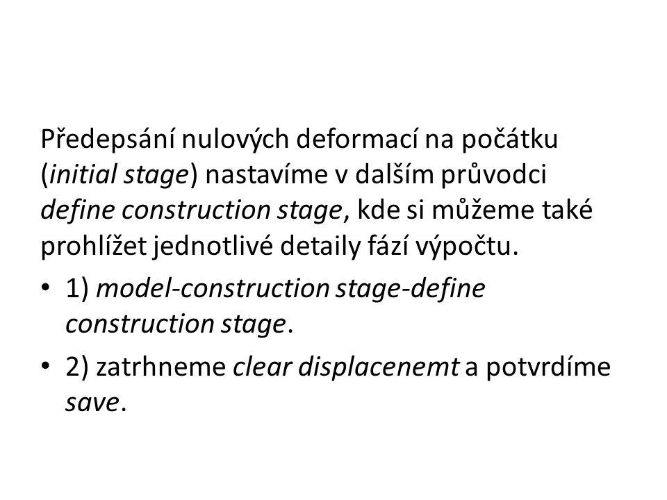Předepsání nulových deformací na počátku (initial stage) nastavíme v dalším průvodci define construction stage, kde si můžeme také prohlížet jednotliv