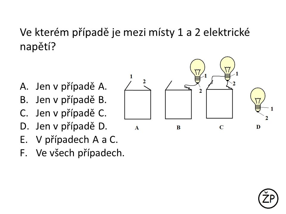 Ve kterém případě je mezi místy 1 a 2 elektrické napětí? A.Jen v případě A. B.Jen v případě B. C.Jen v případě C. D.Jen v případě D. E.V případech A a