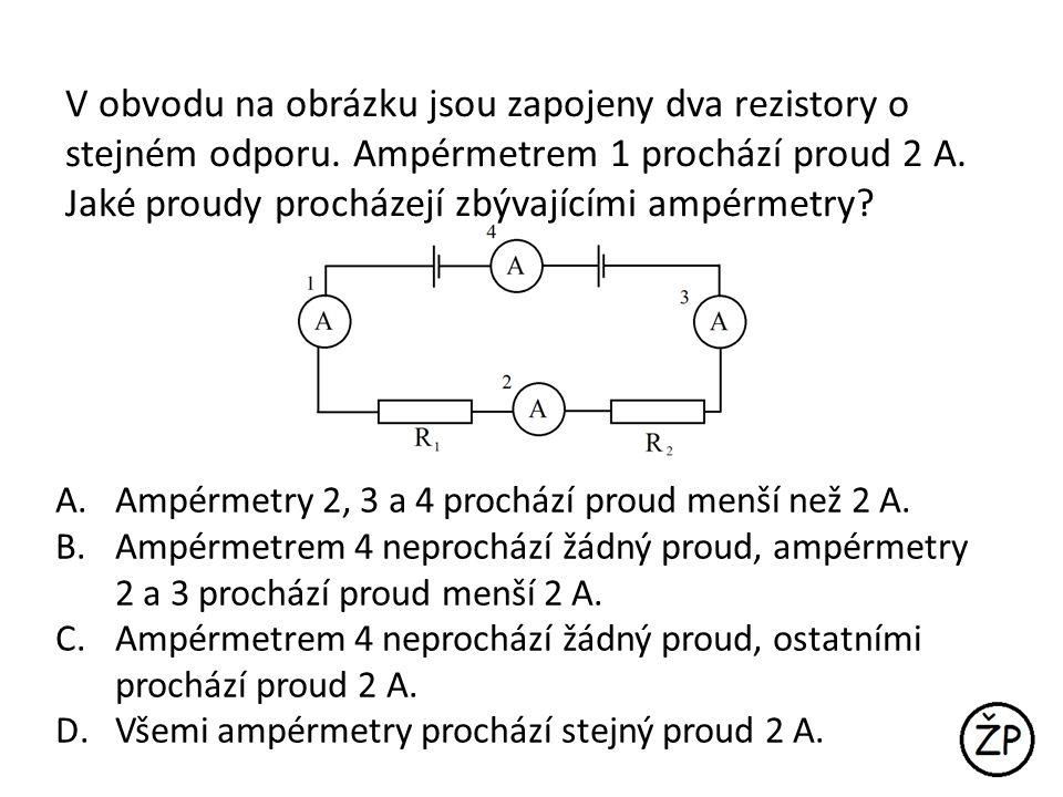 V obvodu na obrázku jsou zapojeny dva rezistory o stejném odporu. Ampérmetrem 1 prochází proud 2 A. Jaké proudy procházejí zbývajícími ampérmetry? A.A