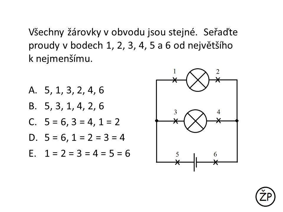 Všechny žárovky v obvodu jsou stejné. Seřaďte proudy v bodech 1, 2, 3, 4, 5 a 6 od největšího k nejmenšímu. A.5, 1, 3, 2, 4, 6 B.5, 3, 1, 4, 2, 6 C.5