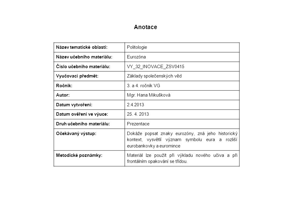Anotace Název tematické oblasti: Politologie Název učebního materiálu: Eurozóna Číslo učebního materiálu: VY_32_INOVACE_ZSV0415 Vyučovací předmět: Základy společenských věd Ročník: 3.