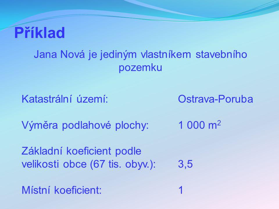 Příklad Jana Nová je jediným vlastníkem stavebního pozemku Katastrální území: Ostrava-Poruba Výměra podlahové plochy: 1 000 m 2 Základní koeficient po