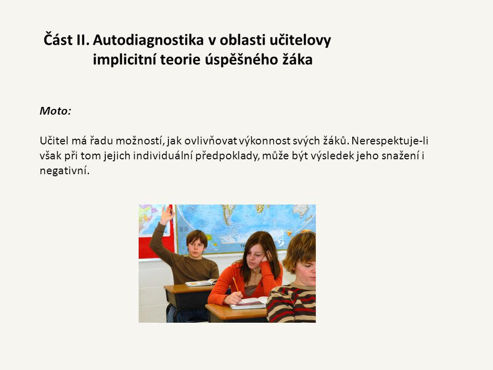 Moto: Učitel může motivovat žáka různými způsoby, měl by však při tom využívat žákovy motivační zdroje, nedělá-li to, je efekt jeho působení minimální, případně negativní.