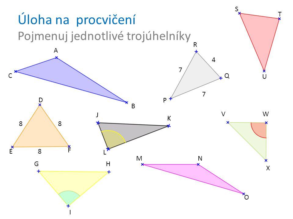 Úloha na procvičení Pojmenuj jednotlivé trojúhelníky A B C D E 8 F 8 G H I J K L M N O P Q R 7 7 4 S T U V W X