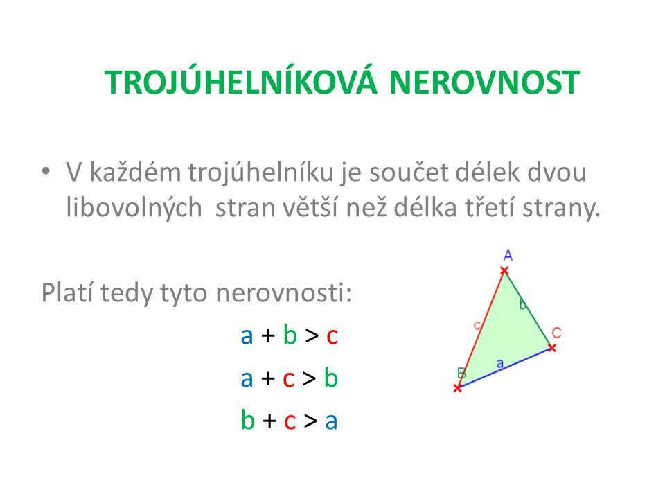V každém trojúhelníku je součet délek dvou libovolných stran větší než délka třetí strany. Platí tedy tyto nerovnosti: a + b > c a + c > b b + c > a T