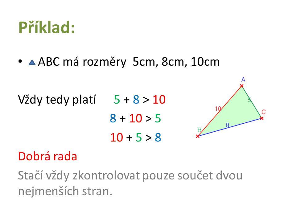 Příklad: ABC má rozměry 5cm, 8cm, 10cm Vždy tedy platí 5 + 8 > 10 8 + 10 > 5 10 + 5 > 8 Dobrá rada Stačí vždy zkontrolovat pouze součet dvou nejmenšíc